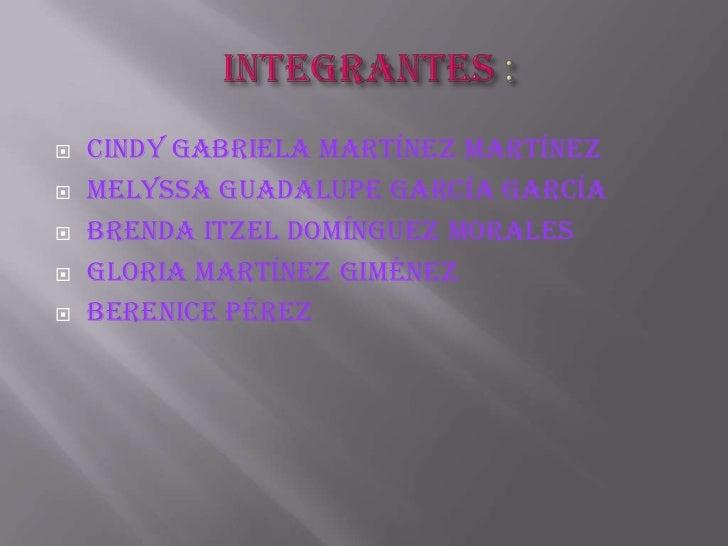 integrantes :<br />Cindy Gabriela Martínez Martínez<br />Melyssa Guadalupe García García<br />Brenda itzel Domínguez mora...