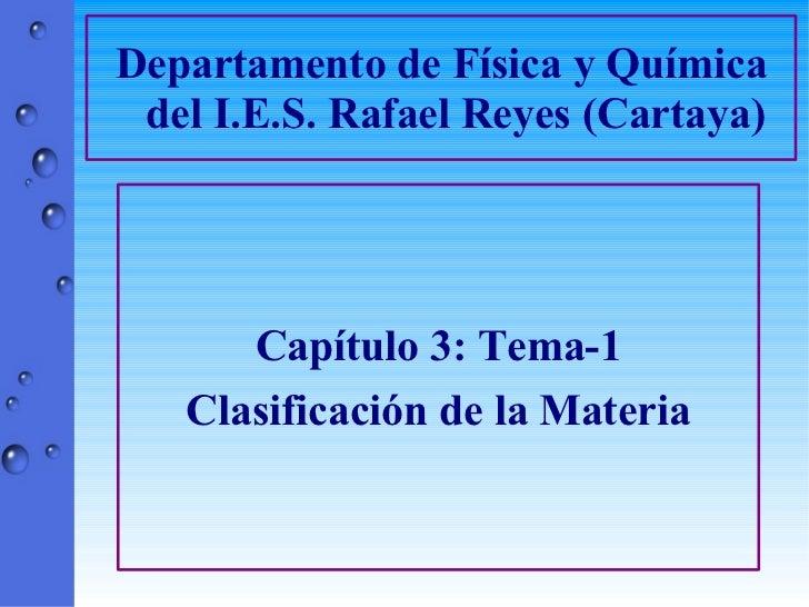 Departamento de Física y Química del I.E.S. Rafael Reyes (Cartaya) Capítulo 3: Tema-1 Clasificación de la Materia