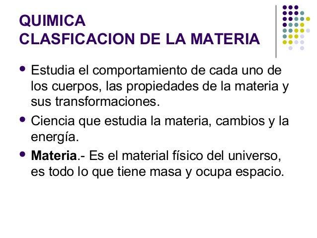 QUIMICA CLASFICACION DE LA MATERIA  Estudia el comportamiento de cada uno de los cuerpos, las propiedades de la materia y...