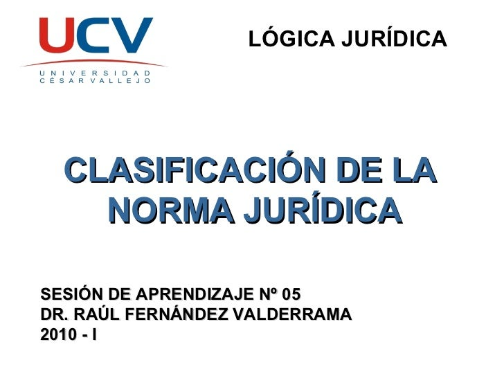 LÓGICA JURÍDICA CLASIFICACIÓN DE LA  NORMA JURÍDICA SESIÓN DE APRENDIZAJE Nº 05 DR. RAÚL FERNÁNDEZ VALDERRAMA 2010 - I