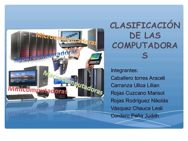 CLASIFICACIÓN DE LAS COMPUTADORA S Integrantes: Caballero torres Araceli Carranza Ulloa Lilian Rojas Cuzcano Marisol Rojas...
