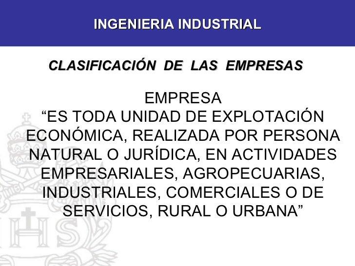 """INGENIERIA INDUSTRIAL CLASIFICACIÓN  DE  LAS  EMPRESAS EMPRESA """" ES TODA UNIDAD DE EXPLOTACIÓN ECONÓMICA, REALIZADA POR PE..."""