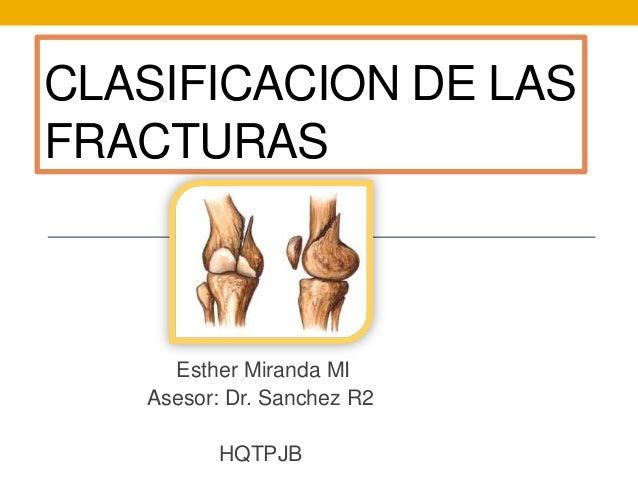CLASIFICACION DE LASFRACTURAS     Esther Miranda MI   Asesor: Dr. Sanchez R2         HQTPJB