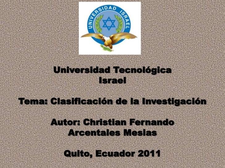 Universidad Tecnológica<br />Israel<br />Tema: Clasificación de la Investigación<br />Autor: Christian Fernando<br />Arcen...