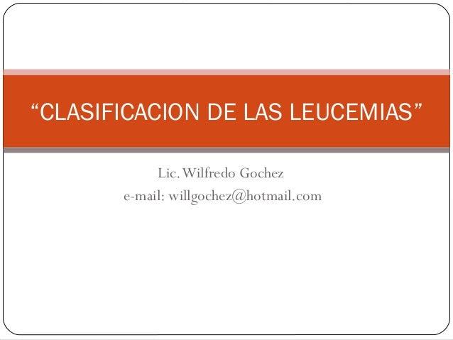 """""""CLASIFICACION DE LAS LEUCEMIAS"""" Lic. Wilfredo Gochez e-mail: willgochez@hotmail.com"""