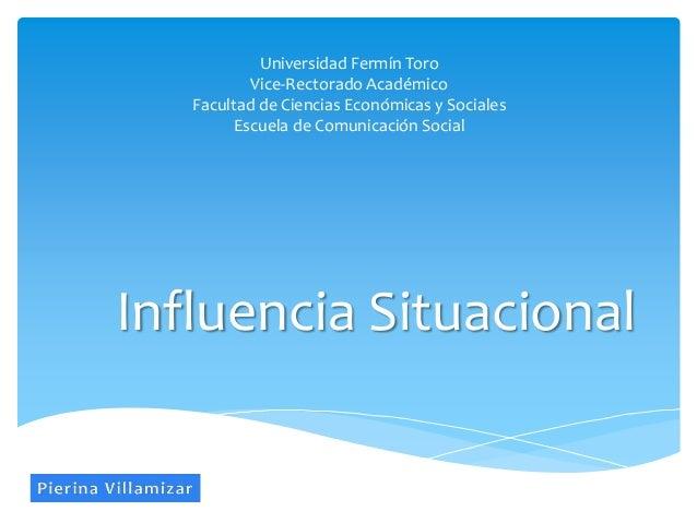 Influencia Situacional Universidad Fermín Toro Vice-Rectorado Académico Facultad de Ciencias Económicas y Sociales Escuela...