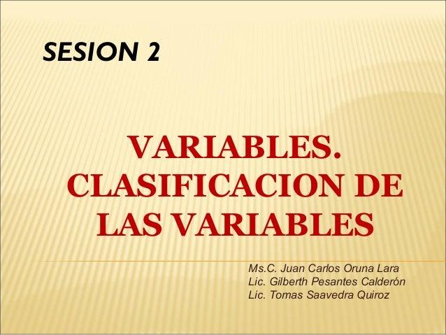 VARIABLES. CLASIFICACION DE LAS VARIABLES SESION 2 Ms.C. Juan Carlos Oruna Lara Lic. Gilberth Pesantes Calderón Lic. Tomas...
