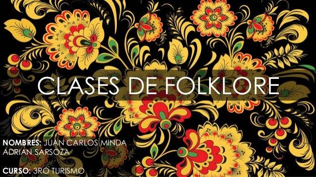 CLASES DE FOLKLORE NOMBRES: JUAN CARLOS MINDA ADRIAN SARSOZA CURSO: 3RO TURISMO