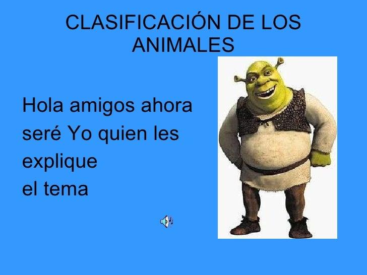 CLASIFICACIÓN DE LOS ANIMALES <ul><li>Hola amigos ahora  </li></ul><ul><li>seré Yo quien les  </li></ul><ul><li>explique  ...