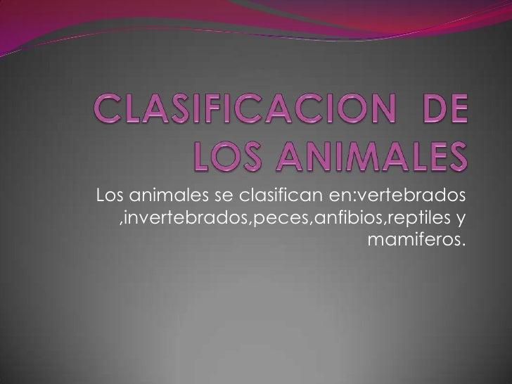 Los animales se clasifican en:vertebrados  ,invertebrados,peces,anfibios,reptiles y                               mamiferos.