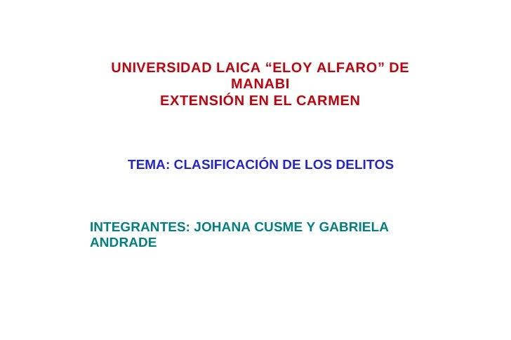 """UNIVERSIDAD LAICA """"ELOY ALFARO"""" DE MANABI EXTENSIÓN EN EL CARMEN TEMA: CLASIFICACIÓN DE LOS DELITOS INTEGRANTES: JOHANA CU..."""