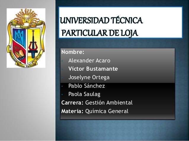 Nombre: • Alexander Acaro • Víctor Bustamante • Joselyne Ortega • Pablo Sánchez • Paola Saulag Carrera: Gestión Ambiental ...