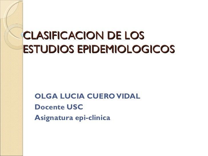 CLASIFICACION DE LOSESTUDIOS EPIDEMIOLOGICOS OLGA LUCIA CUERO VIDAL Docente USC Asignatura epi-clinica