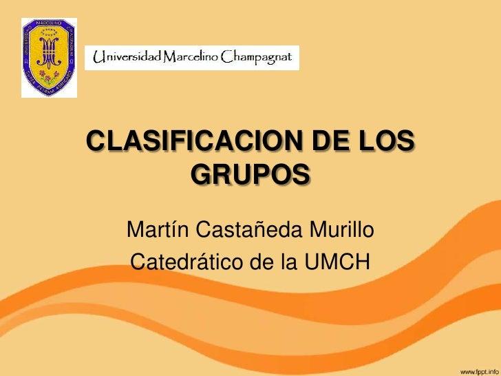 CLASIFICACION DE LOS       GRUPOS  Martín Castañeda Murillo  Catedrático de la UMCH