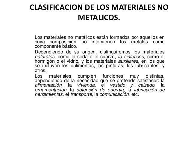 CLASIFICACION DE LOS MATERIALES NO METALICOS. Los materiales no metálicos están formados por aquellos en cuya composición ...
