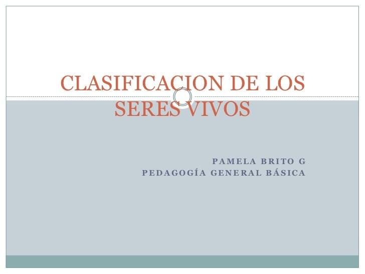 CLASIFICACION DE LOS    SERES VIVOS                PAMELA BRITO G      PEDAGOGÍA GENERAL BÁSICA