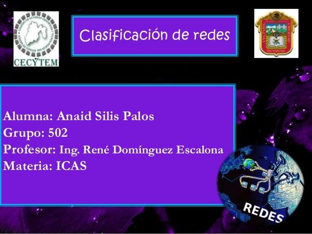 Alumna: Anaid Silis Palos Grupo: 502 Profesor: Ing. René Domínguez Escalona Materia: ICAS Clasificación de redes