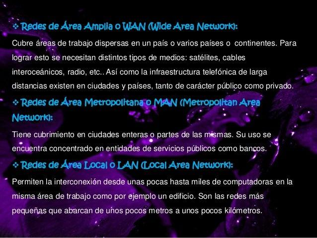  Redes de Área Amplia o WAN (Wide Area Network): Cubre áreas de trabajo dispersas en un país o varios países o continente...