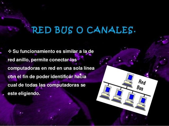 RED BUS O CANALES.  Su funcionamiento es similar a la de red anillo, permite conectar las computadoras en red en una sola...