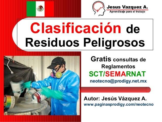 Clasificación de Residuos Peligrosos Autor: Jesús Vázquez A. www.paginasprodigy.com/neotecno Gratis consultas de Reglament...