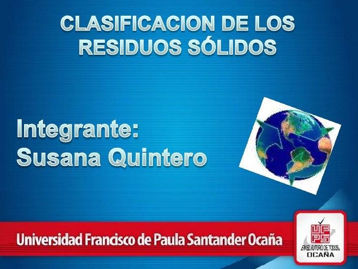 CLASIFICACION DE LOS RESIDUOS SÓLIDOS<br />Integrante:<br />Susana Quintero<br />