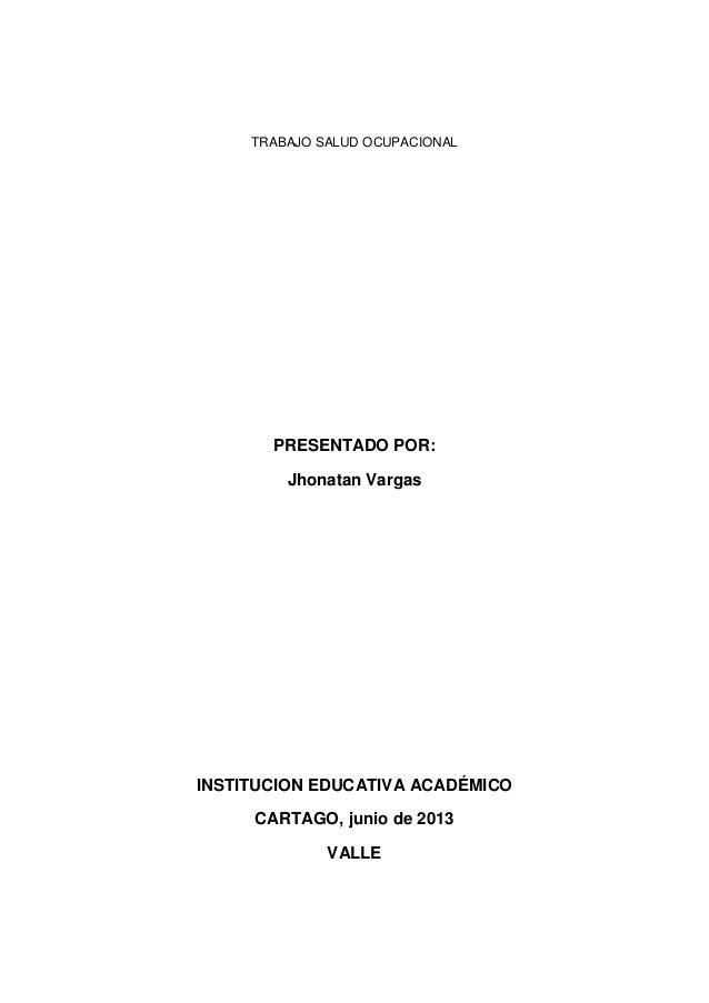 TRABAJO SALUD OCUPACIONALPRESENTADO POR:Jhonatan VargasINSTITUCION EDUCATIVA ACADÉMICOCARTAGO, junio de 2013VALLE