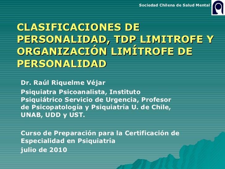 CLASIFICACIONES DE PERSONALIDAD, TDP LIMITROFE Y ORGANIZACIÓN LIMÍTROFE DE PERSONALIDAD Dr. Raúl Riquelme Véjar Psiquiatra...