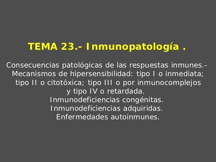 TEMA 23.- Inmunopatología .Consecuencias patológicas de las respuestas inmunes.- Mecanismos de hipersensibilidad: tipo I o...
