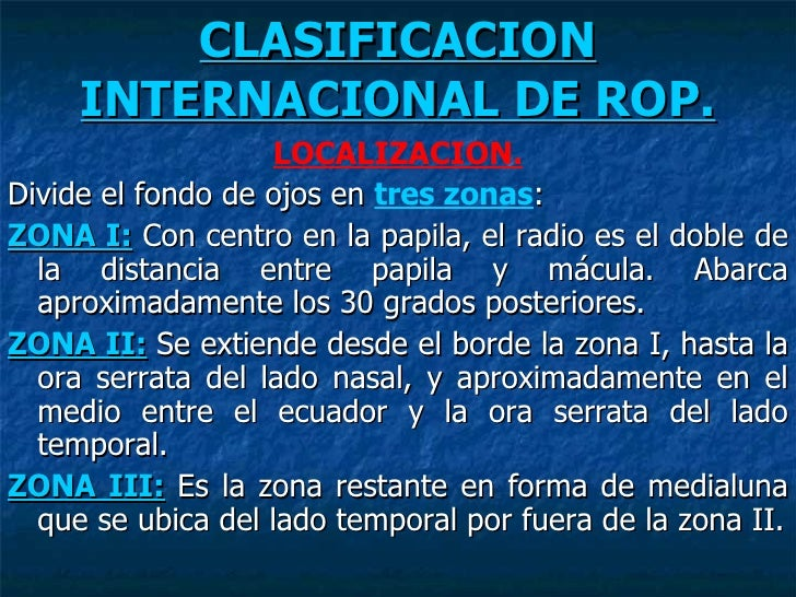 CLASIFICACION INTERNACIONAL DE ROP. <ul><li>LOCALIZACION. </li></ul><ul><li>Divide el fondo de ojos en  tres zonas : </li>...