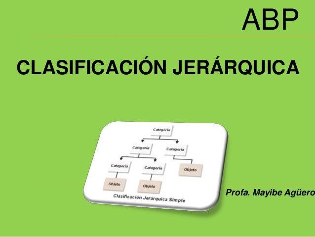 ABP CLASIFICACIÓN JERÁRQUICA Profa. Mayibe Agüero