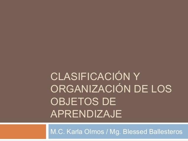 CLASIFICACIÓN YORGANIZACIÓN DE LOSOBJETOS DEAPRENDIZAJEM.C. Karla Olmos / Mg. Blessed Ballesteros