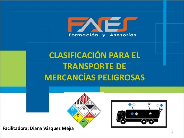 1 CLASIFICACIÓN PARA EL TRANSPORTE DE MERCANCÍAS PELIGROSAS Facilitadora: Diana Vásquez Mejía