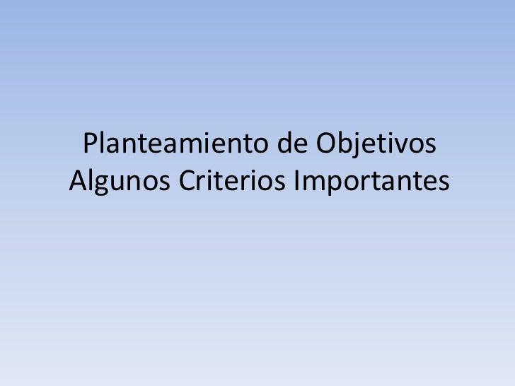 Planteamiento de Objetivos Algunos Criterios Importantes