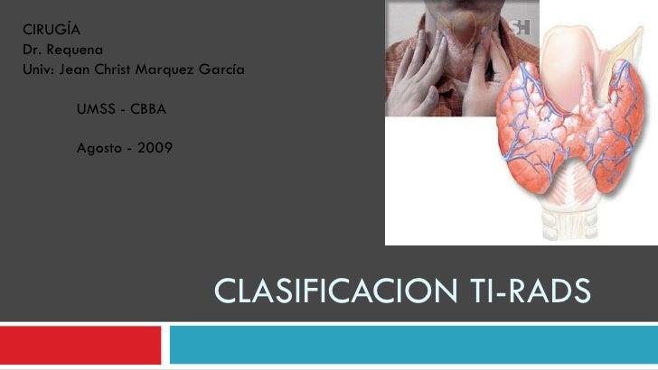CLASIFICACION TI-RADS CIRUGÍA Dr. Requena Univ: Jean Christ Marquez García UMSS - CBBA Agosto - 2009