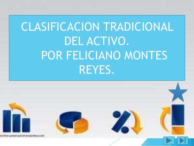 CLASIFICACION  TRADICIONAL DEL  CLASIFICACION TRADICIONAL  ACTIVO.  DEL ACTIVO.  POR FELICIANO MONTES  POR FELICIANO  REYE...