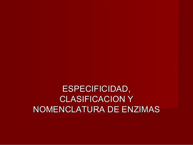 ESPECIFICIDAD,ESPECIFICIDAD, CLASIFICACION YCLASIFICACION Y NOMENCLATURA DE ENZIMASNOMENCLATURA DE ENZIMAS