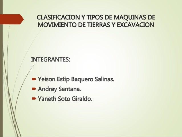 CLASIFICACION Y TIPOS DE MAQUINAS DE MOVIMIENTO DE TIERRAS Y EXCAVACION INTEGRANTES:  Yeison Estip Baquero Salinas.  And...
