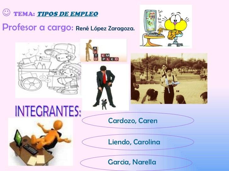    TEMA:   TIPOS DE EMPLEO INTEGRANTES: Cardozo, Caren Liendo, Carolina Garcia, Narella Profesor a cargo:  René López Zar...
