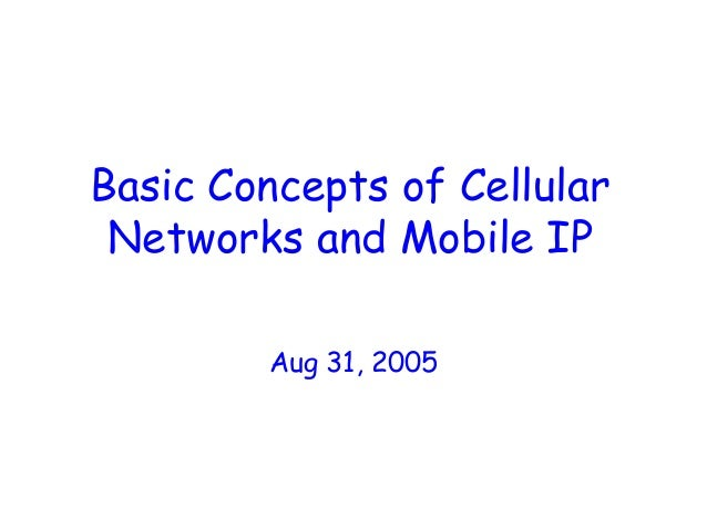 Basic Concepts of Cellular Networks and Mobile IP Aug 31, 2005