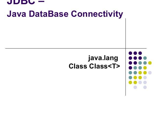 JDBC – Java DataBase Connectivity  java.lang Class Class<T>