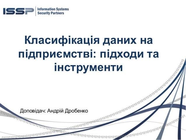 Класифікація даних на підприємстві: підходи та інструменти Доповідач: Андрій Дробенко