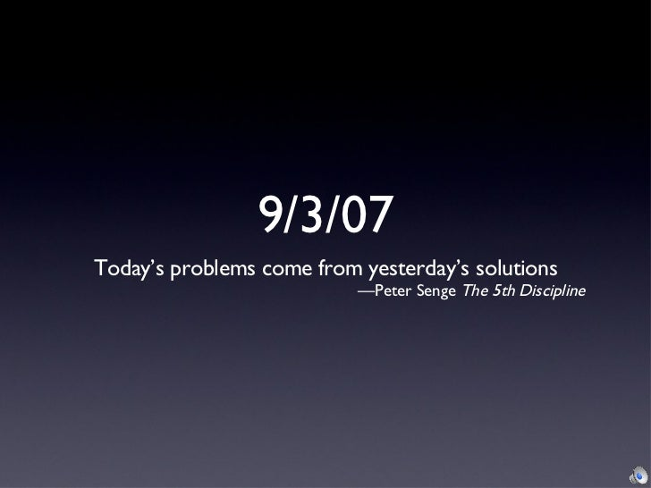 9/3/07Today's problems come from yesterday's solutions                           —Peter Senge The 5th Discipline