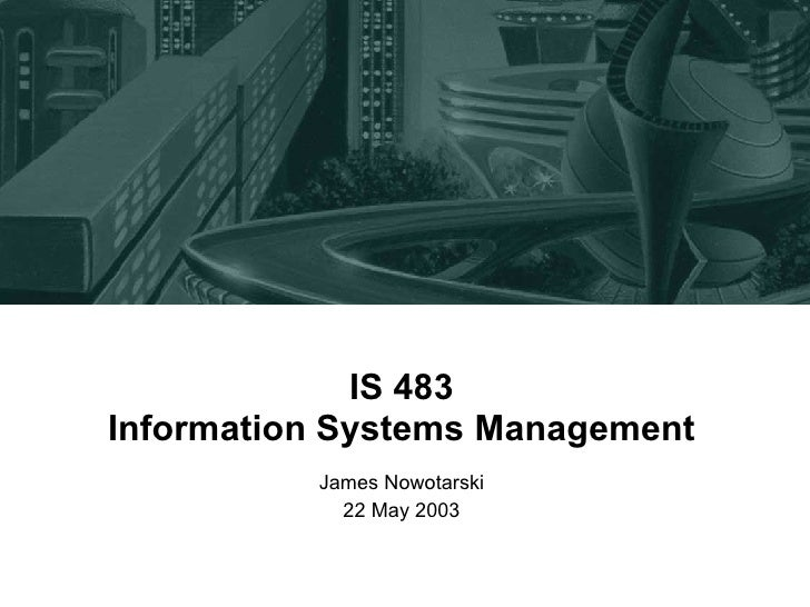 IS 483 Information Systems Management James Nowotarski 22 May 2003
