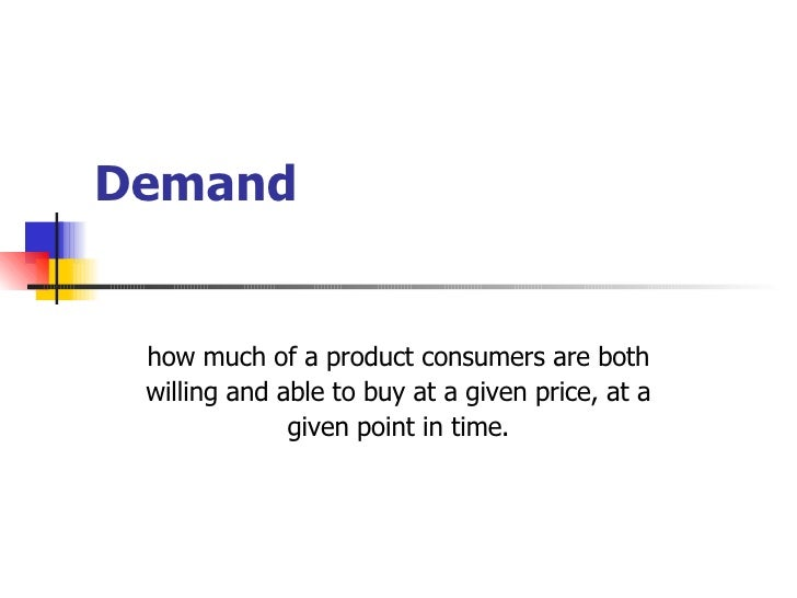 Demand how much of a product consumers are both willing and able to buy at a given price, at a given point in time.