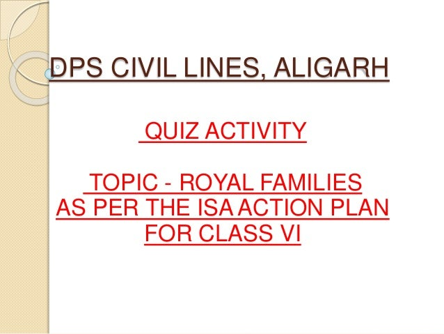 DPS CIVIL LINES, ALIGARH QUIZ ACTIVITY TOPIC - ROYAL FAMILIES AS PER THE ISA ACTION PLAN FOR CLASS VI