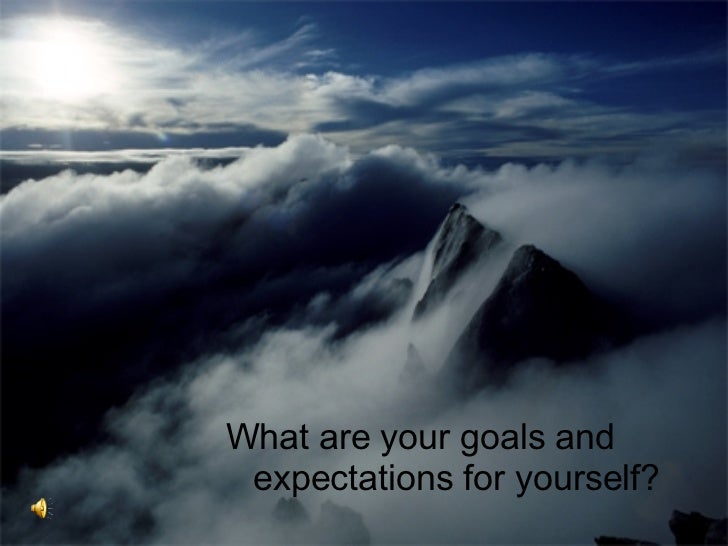 <ul><li>What are your goals and expectations for yourself? </li></ul>