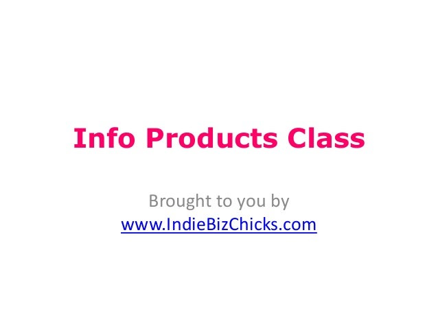 Info Products Class     Brought to you by   www.IndieBizChicks.com
