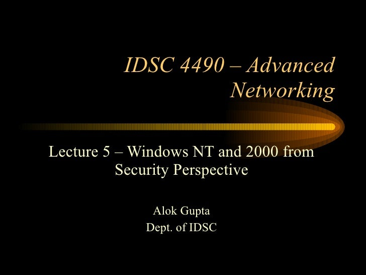 IDSC 4490 – Advanced Networking Lecture 5 – Windows NT and 2000 from Security Perspective Alok Gupta Dept. of IDSC