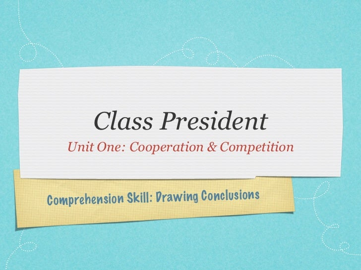Class President     Unit One: Cooperation & CompetitionC om preh en si on S k il l: Draw ing C on cl us io n s
