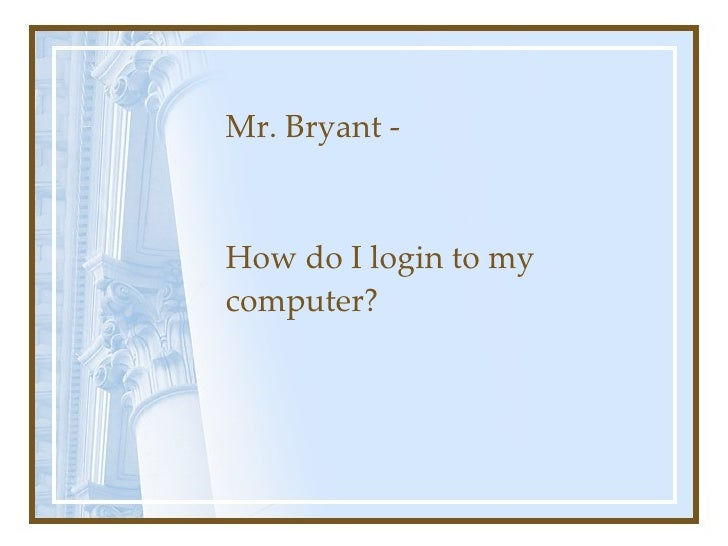 Mr. Bryant - How do I login to my computer?